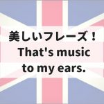 """That's music to my ears"" 意味は?美しいフレーズ!"